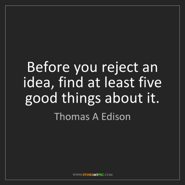Thomas A Edison: Before you reject an idea, find at least five good things...