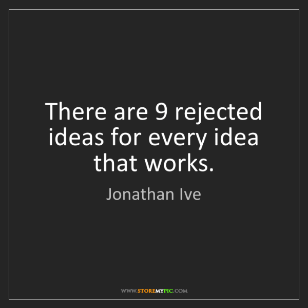 Jonathan Ive: There are 9 rejected ideas for every idea that works.