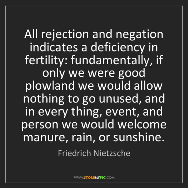 Friedrich Nietzsche: All rejection and negation indicates a deficiency in...