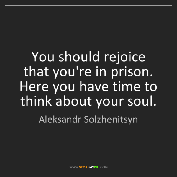 Aleksandr Solzhenitsyn: You should rejoice that you're in prison. Here you have...