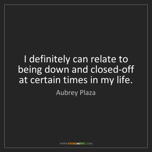Aubrey Plaza: I definitely can relate to being down and closed-off...