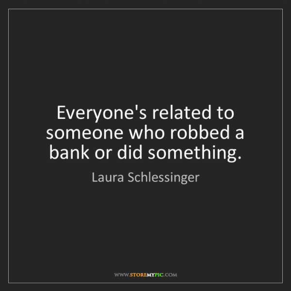 Laura Schlessinger: Everyone's related to someone who robbed a bank or did...
