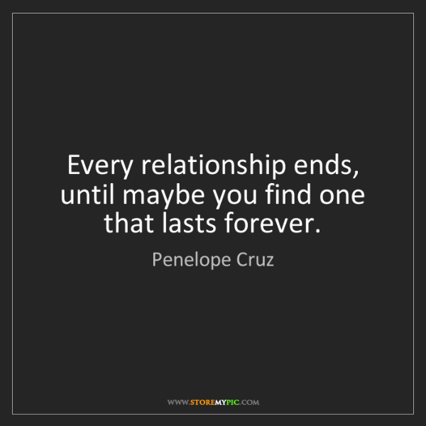 Penelope Cruz: Every relationship ends, until maybe you find one that...