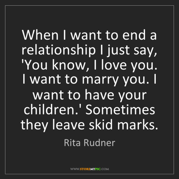Rita Rudner: When I want to end a relationship I just say, 'You know,...