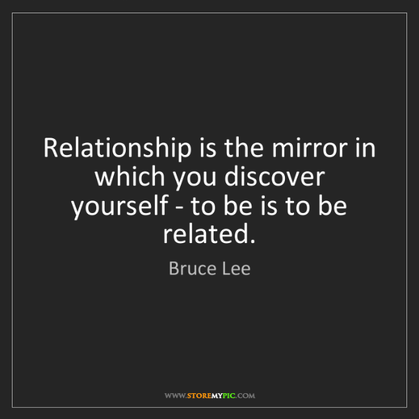 Bruce Lee: Relationship is the mirror in which you discover yourself...