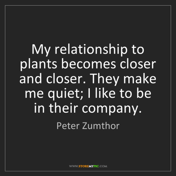 Peter Zumthor: My relationship to plants becomes closer and closer....
