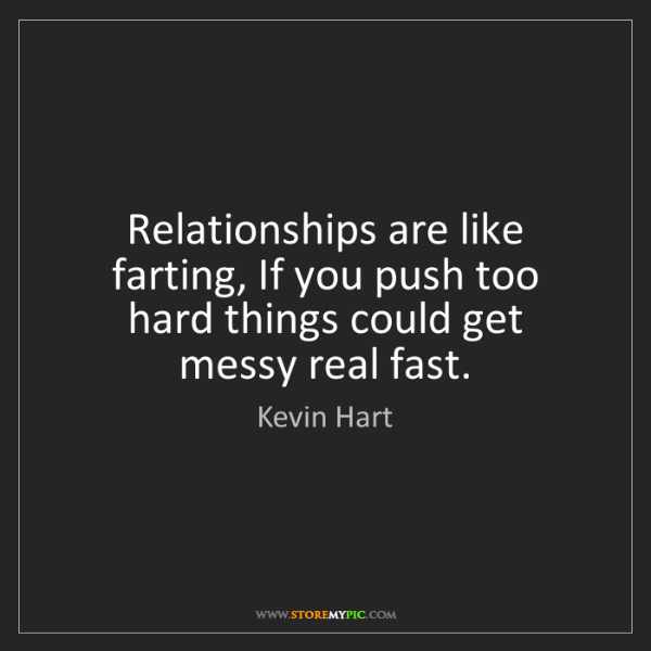 Kevin Hart: Relationships are like farting, If you push too hard...
