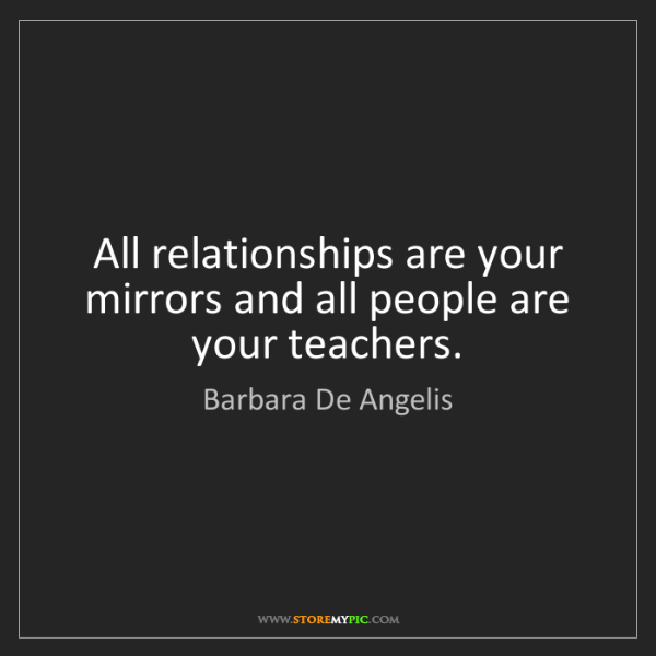 Barbara De Angelis: All relationships are your mirrors and all people are...