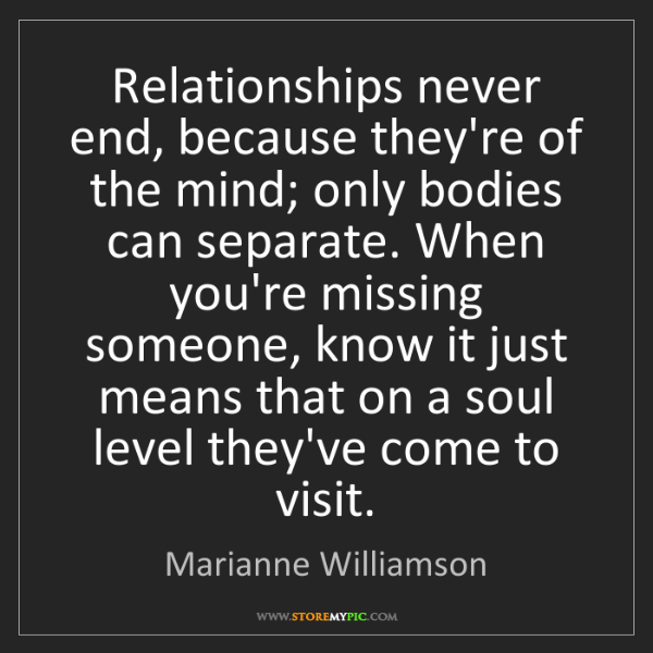 Marianne Williamson: Relationships never end, because they're of the mind;...