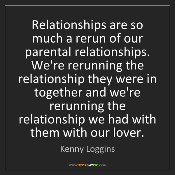 Kenny Loggins: Relationships are so much a rerun of our parental relationships....