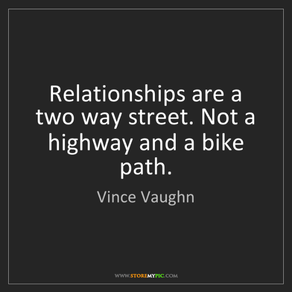 Vince Vaughn: Relationships are a two way street. Not a highway and...