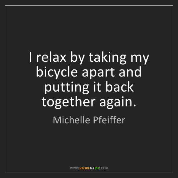 Michelle Pfeiffer: I relax by taking my bicycle apart and putting it back...