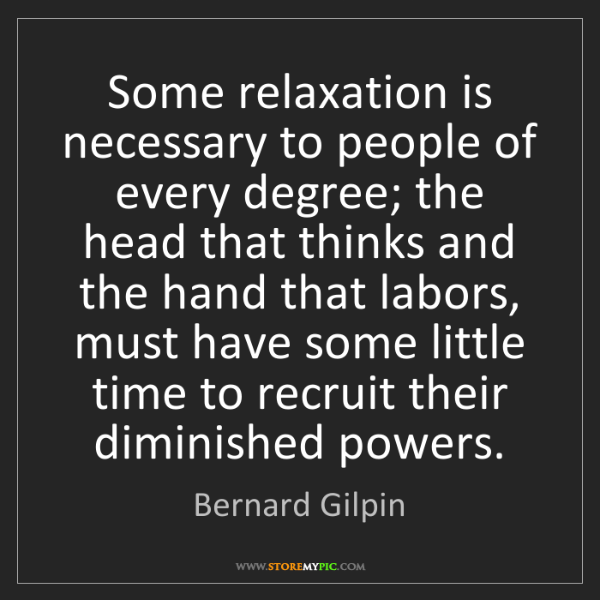 Bernard Gilpin: Some relaxation is necessary to people of every degree;...
