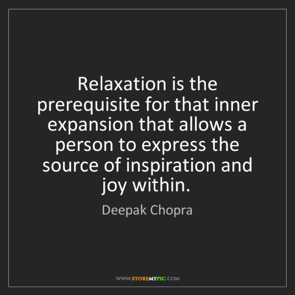 Deepak Chopra: Relaxation is the prerequisite for that inner expansion...