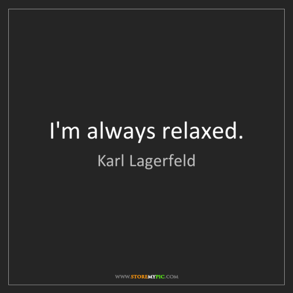 Karl Lagerfeld: I'm always relaxed.