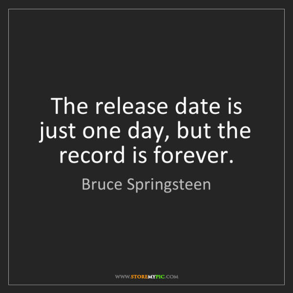 Bruce Springsteen: The release date is just one day, but the record is forever.