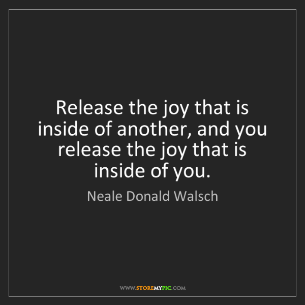 Neale Donald Walsch: Release the joy that is inside of another, and you release...