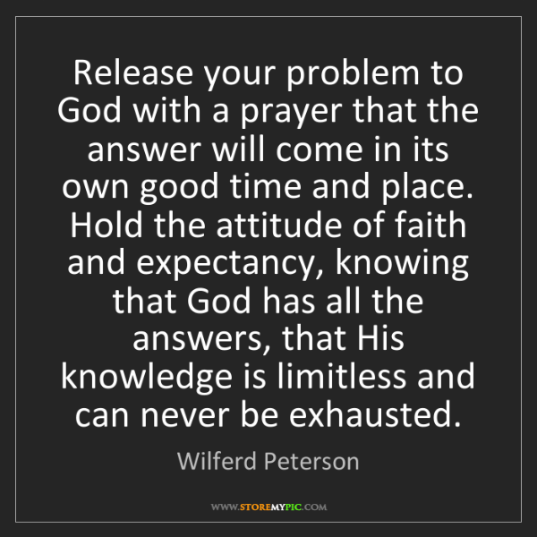 Wilferd Peterson: Release your problem to God with a prayer that the answer...