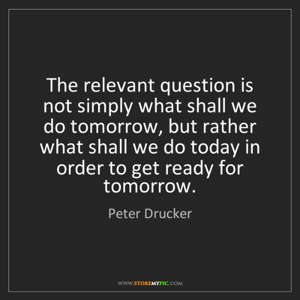 Peter Drucker: The relevant question is not simply what shall we do...