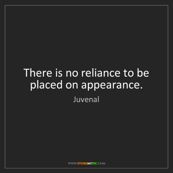 Juvenal: There is no reliance to be placed on appearance.