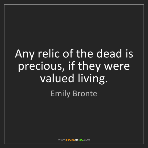Emily Bronte: Any relic of the dead is precious, if they were valued...