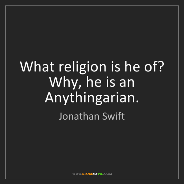 Jonathan Swift: What religion is he of?  Why, he is an Anythingarian.