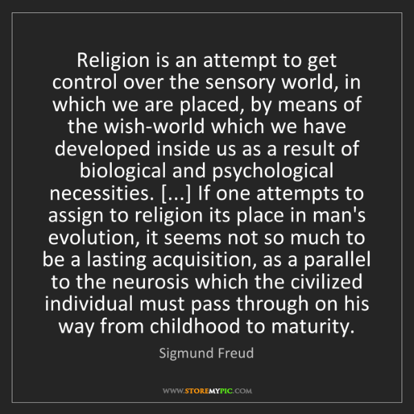 Sigmund Freud: Religion is an attempt to get control over the sensory...