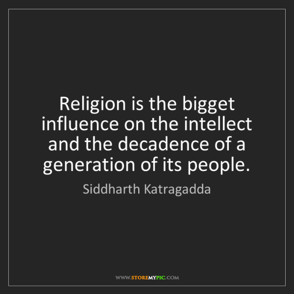 Siddharth Katragadda: Religion is the bigget influence on the intellect and...