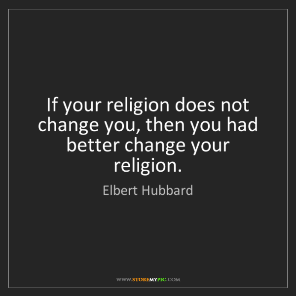 Elbert Hubbard: If your religion does not change you, then you had better...