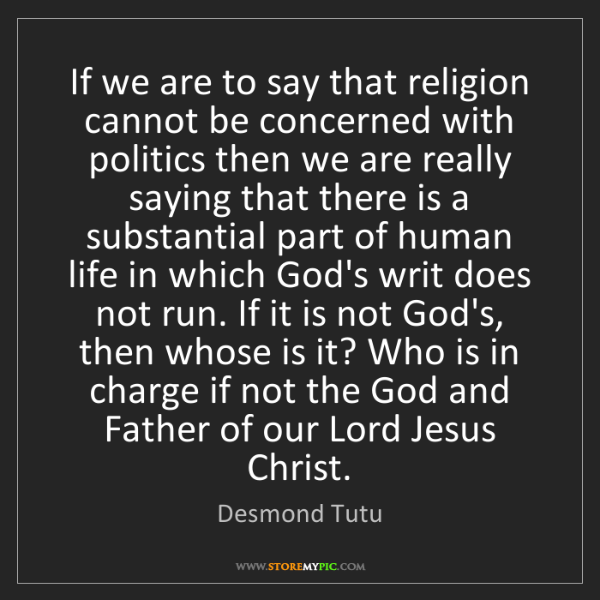 Desmond Tutu: If we are to say that religion cannot be concerned with...