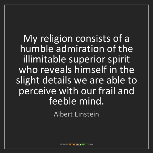 Albert Einstein: My religion consists of a humble admiration of the illimitable...