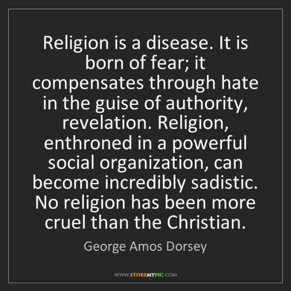 George Amos Dorsey: Religion is a disease. It is born of fear; it compensates...