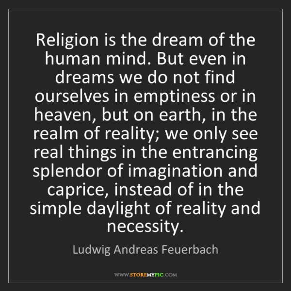 Ludwig Andreas Feuerbach: Religion is the dream of the human mind. But even in...