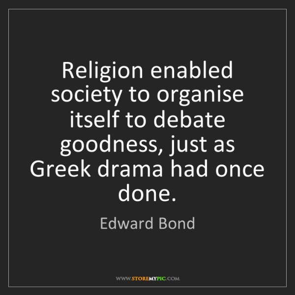 Edward Bond: Religion enabled society to organise itself to debate...