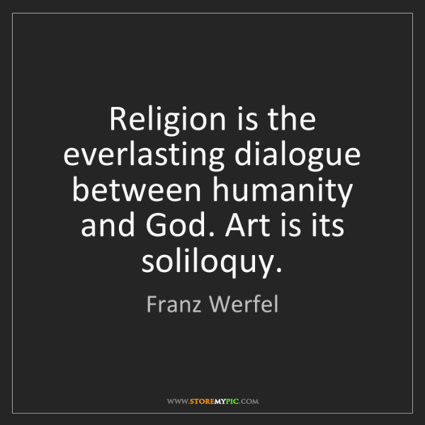 Franz Werfel: Religion is the everlasting dialogue between humanity...