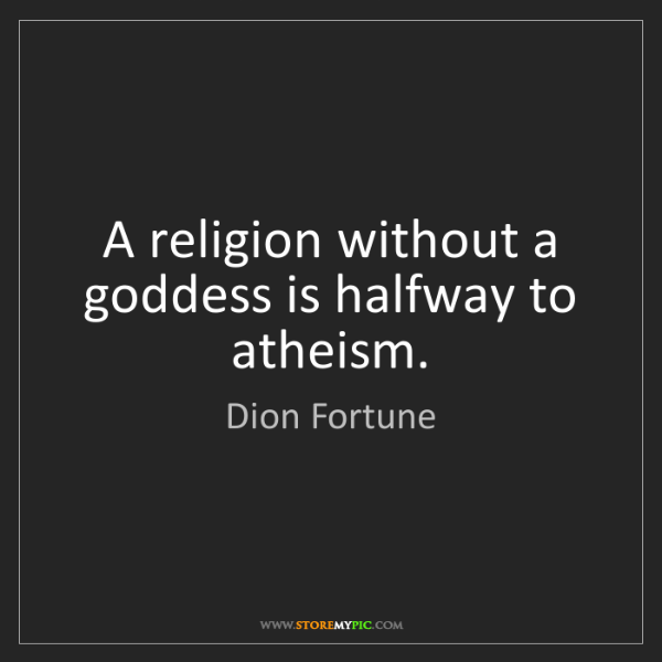 Dion Fortune: A religion without a goddess is halfway to atheism.