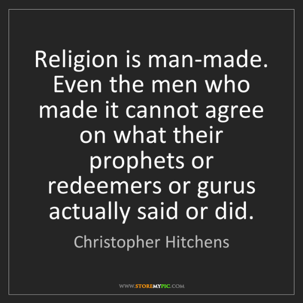Christopher Hitchens: Religion is man-made. Even the men who made it cannot...