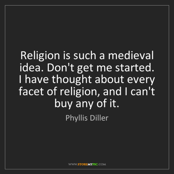 Phyllis Diller: Religion is such a medieval idea. Don't get me started....