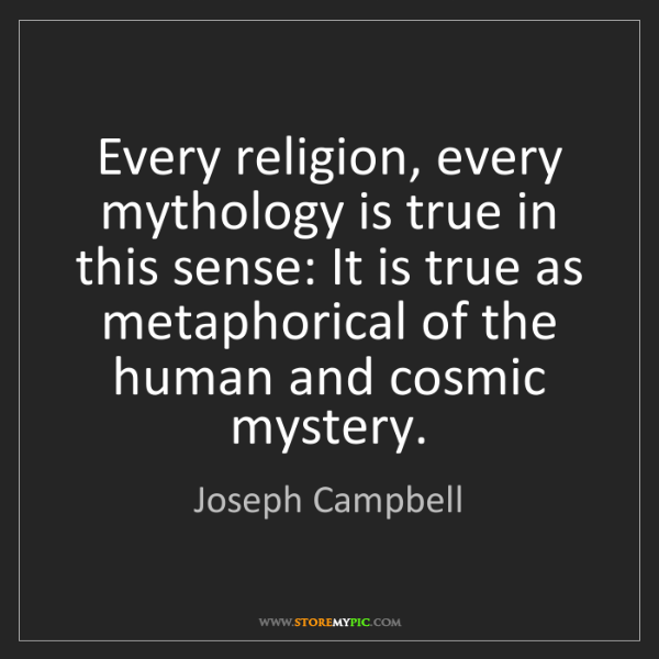 Joseph Campbell: Every religion, every mythology is true in this sense:...