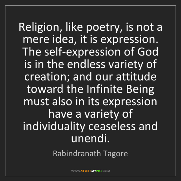 Rabindranath Tagore: Religion, like poetry, is not a mere idea, it is expression....