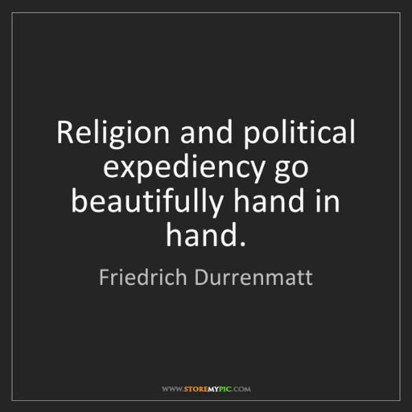 Friedrich Durrenmatt: Religion and political expediency go beautifully hand...