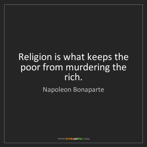 Napoleon Bonaparte: Religion is what keeps the poor from murdering the rich.