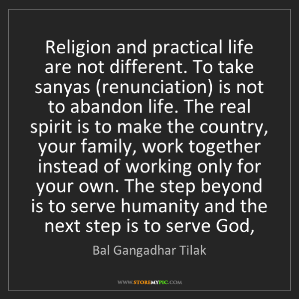 Bal Gangadhar Tilak: Religion and practical life are not different. To take...