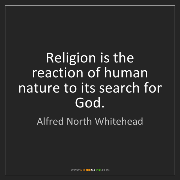Alfred North Whitehead: Religion is the reaction of human nature to its search...