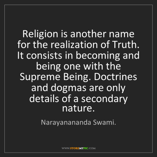 Narayanananda Swami.: Religion is another name for the realization of Truth....