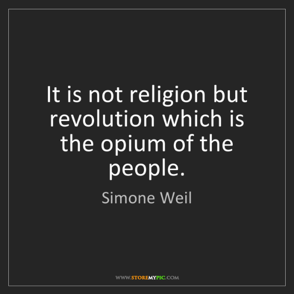 Simone Weil: It is not religion but revolution which is the opium...