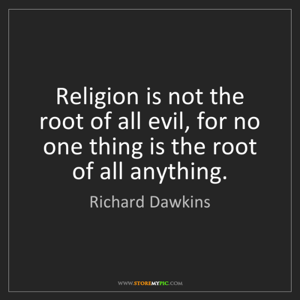Richard Dawkins: Religion is not the root of all evil, for no one thing...