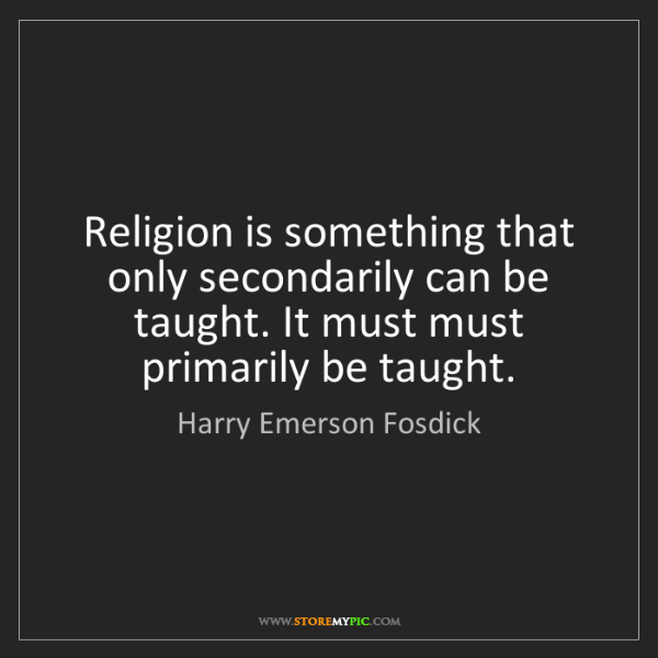 Harry Emerson Fosdick: Religion is something that only secondarily can be taught....
