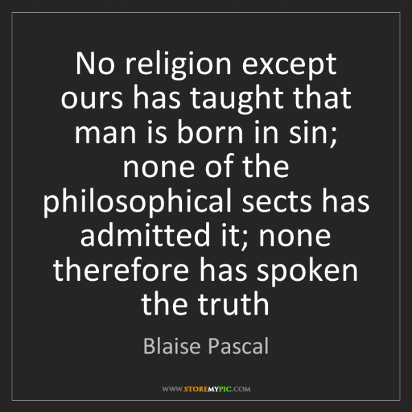 Blaise Pascal: No religion except ours has taught that man is born in...