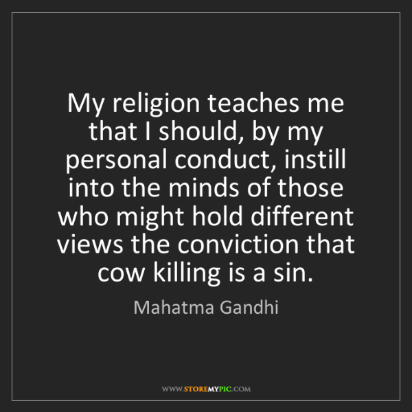 Mahatma Gandhi: My religion teaches me that I should, by my personal...
